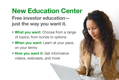 New Education Center Free investor education-just the way you want it. What you want: Choose from a range of topics, from bonds to options When you want: Learn at your pace on your terms How you want it: Get informative videos, webcast, and more