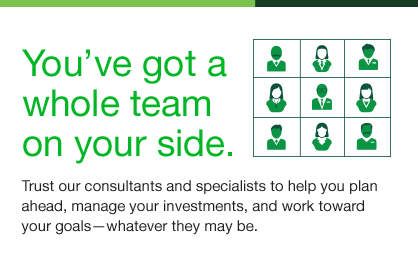You've got a whole team on your side. Trust our consultants and specialists to help you plan ahead, manage your investments, and work toward your goals-whatever they may be.